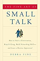 The Fine Art of Small TalkHow To Start a Conversation, Keep It Going, Build Networking Skills and Leave a Positive Impression