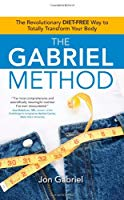 The Gabriel Method The Revolutionary DIET-FREE Way to Totally Transform Your Body